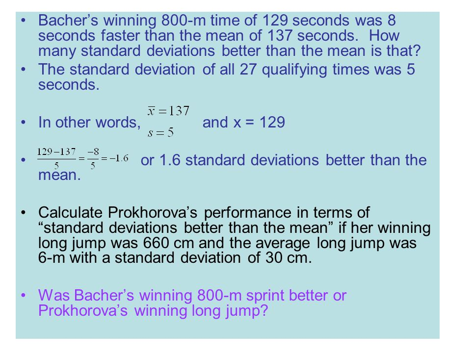 Bacher's winning 800-m time of 129 seconds was 8 seconds faster than the mean of 137 seconds. How many standard deviations better than the mean is that