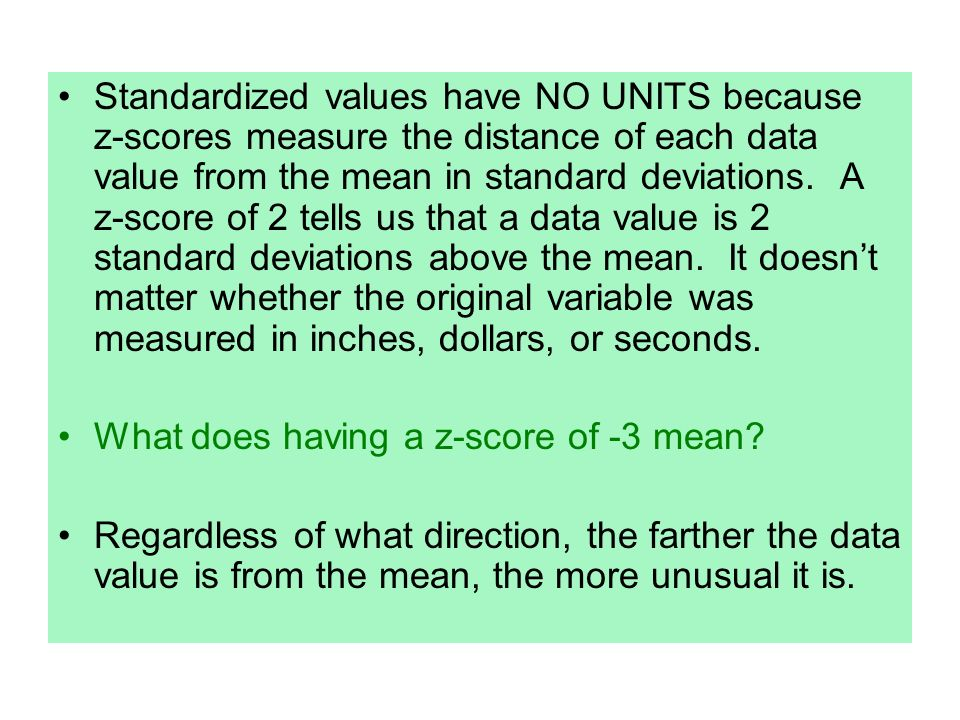 Standardized values have NO UNITS because z-scores measure the distance of each data value from the mean in standard deviations. A z-score of 2 tells us that a data value is 2 standard deviations above the mean. It doesn't matter whether the original variable was measured in inches, dollars, or seconds.