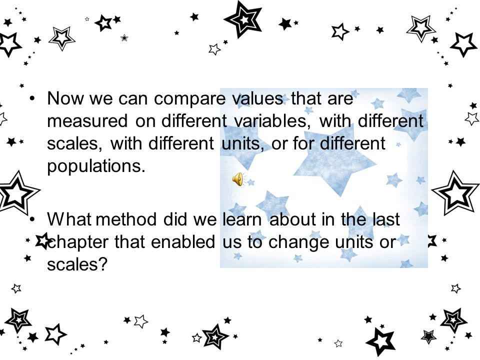 Now we can compare values that are measured on different variables, with different scales, with different units, or for different populations.