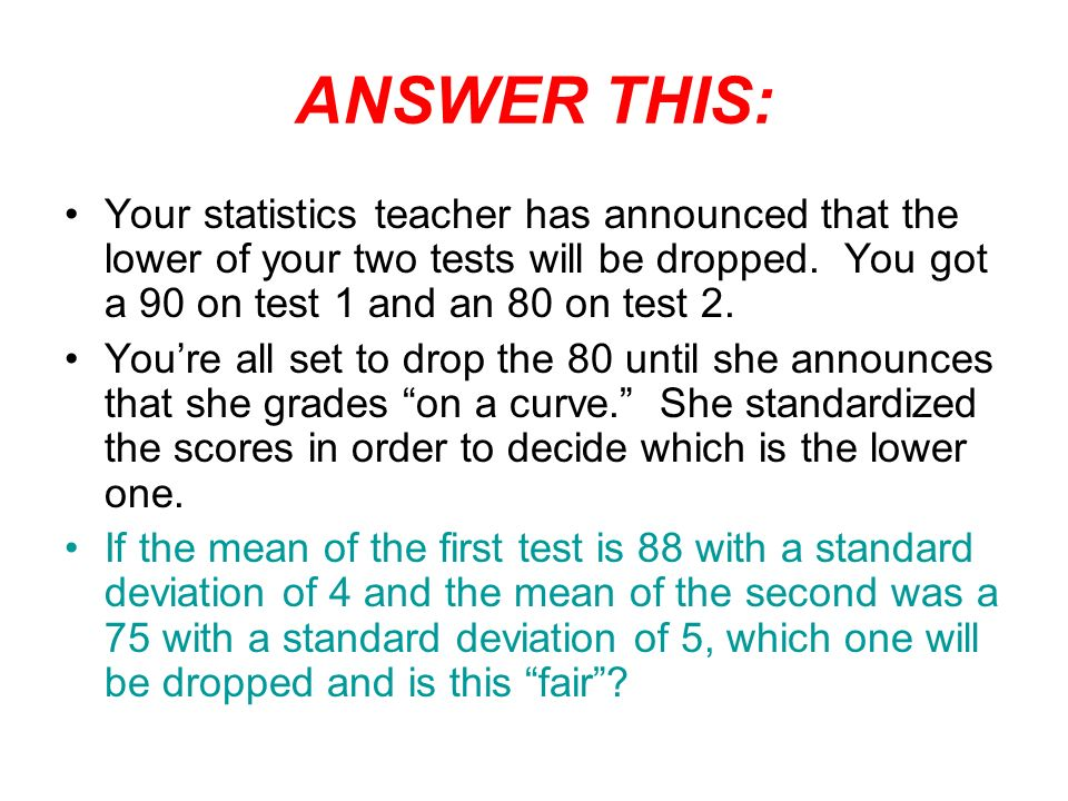 ANSWER THIS: Your statistics teacher has announced that the lower of your two tests will be dropped. You got a 90 on test 1 and an 80 on test 2.