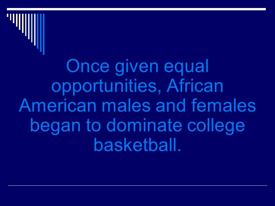 Once given equal opportunities, African American males and females began to dominate college basketball.