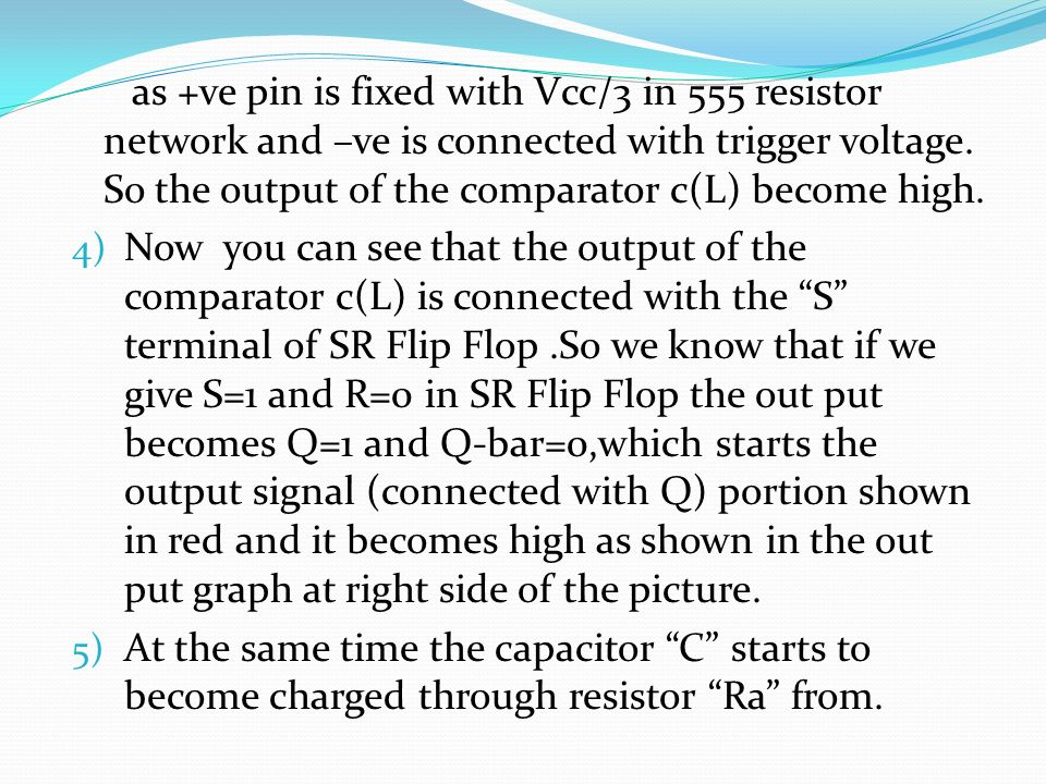 as +ve pin is fixed with Vcc/3 in 555 resistor network and –ve is connected with trigger voltage. So the output of the comparator c(L) become high.