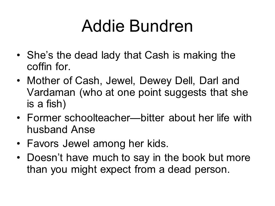 Addie Bundren She's the dead lady that Cash is making the coffin for.