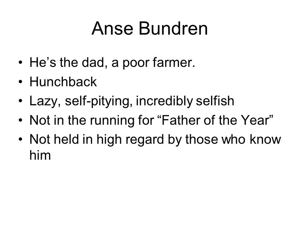 Anse Bundren He's the dad, a poor farmer. Hunchback
