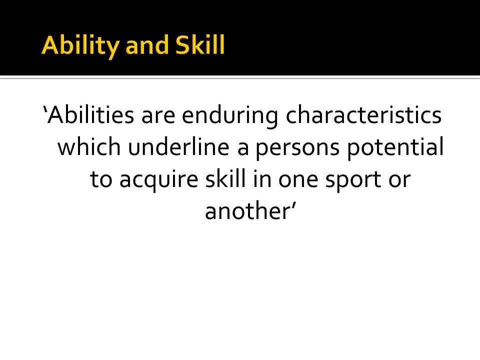 Ability and Skill 'Abilities are enduring characteristics which underline a persons potential to acquire skill in one sport or another'