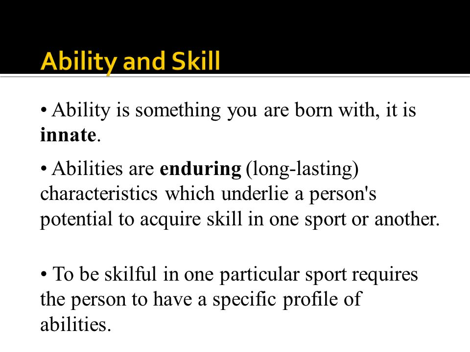 Ability and Skill Ability is something you are born with, it is innate.