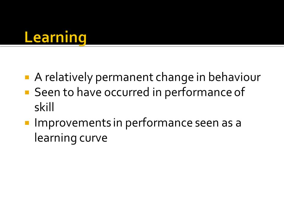 Learning A relatively permanent change in behaviour