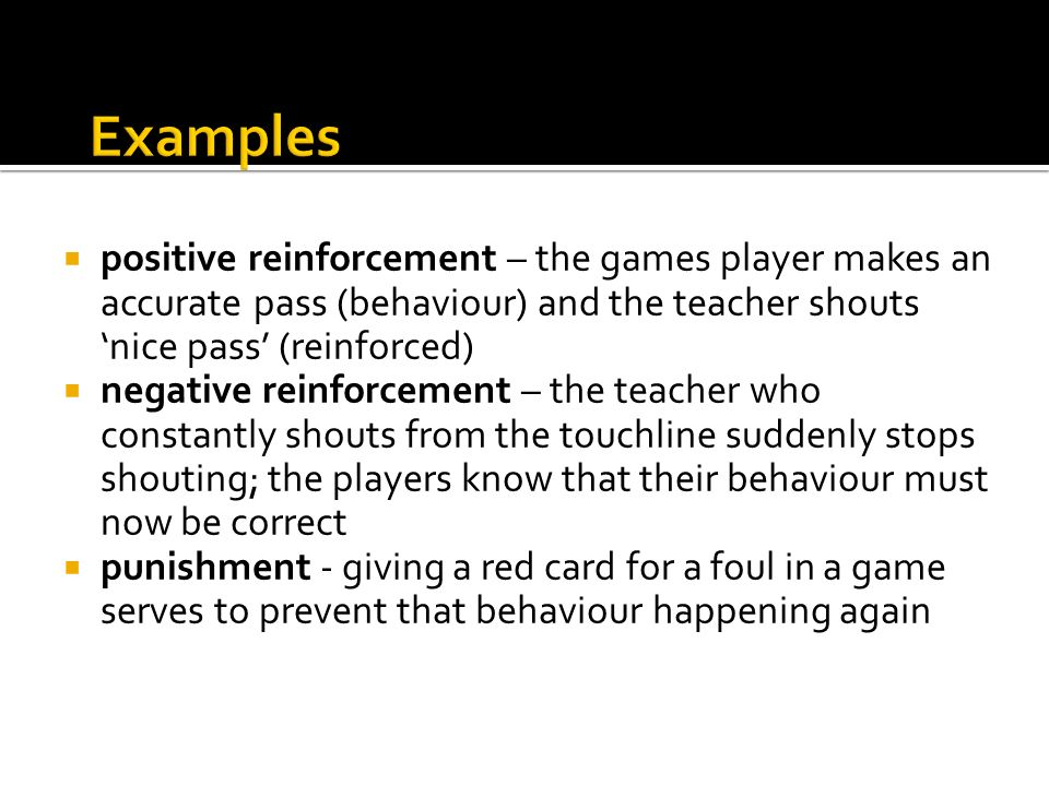 Examples positive reinforcement – the games player makes an accurate pass (behaviour) and the teacher shouts 'nice pass' (reinforced)