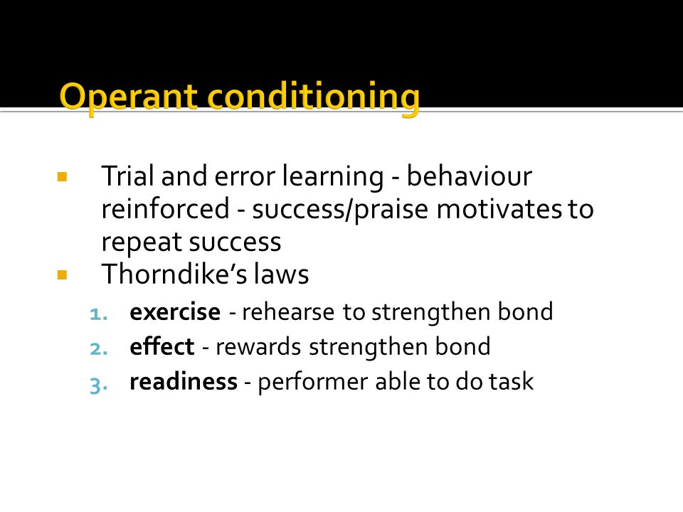 Operant conditioning Trial and error learning - behaviour reinforced - success/praise motivates to repeat success.