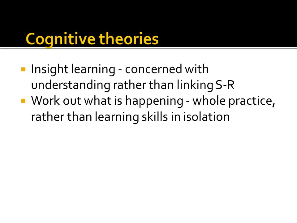 Cognitive theories Insight learning - concerned with understanding rather than linking S-R.