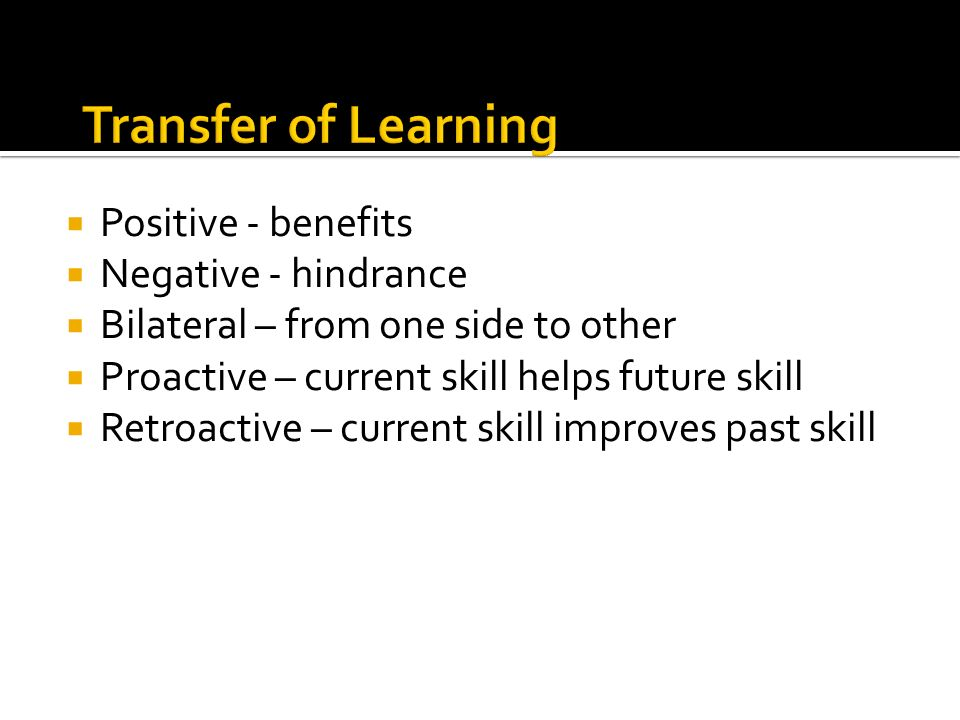 Transfer of Learning Positive - benefits Negative - hindrance