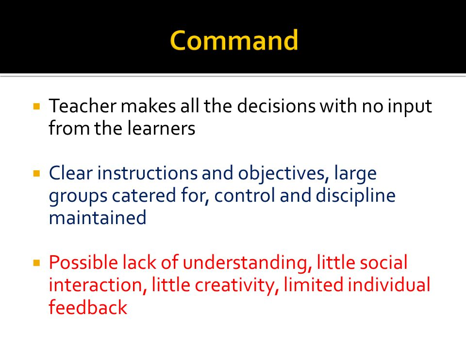 Command Teacher makes all the decisions with no input from the learners.