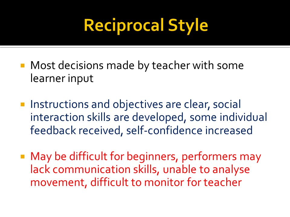 Reciprocal Style Most decisions made by teacher with some learner input.
