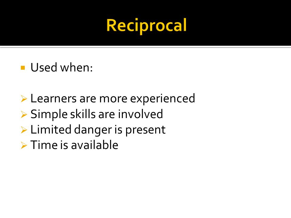 Reciprocal Used when: Learners are more experienced