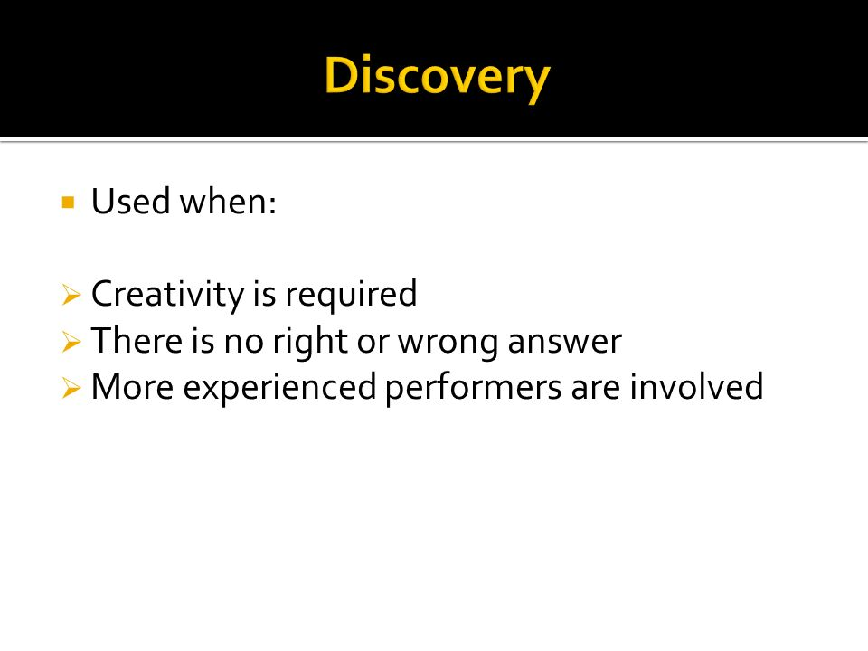 Discovery Used when: Creativity is required