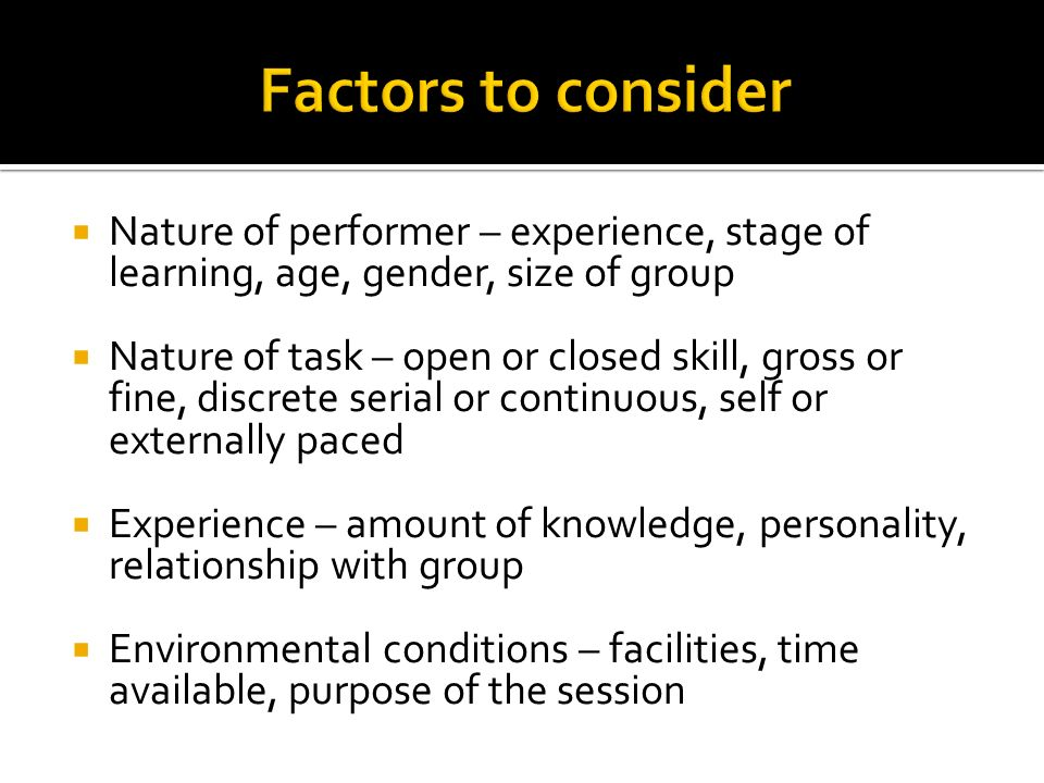 Factors to consider Nature of performer – experience, stage of learning, age, gender, size of group.