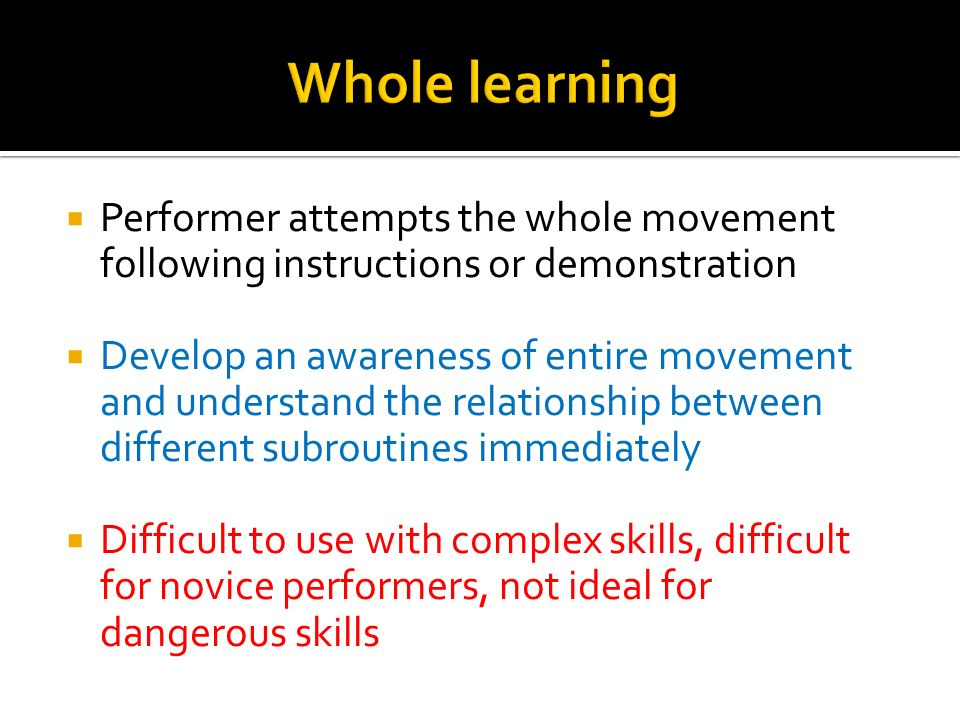 Whole learning Performer attempts the whole movement following instructions or demonstration.