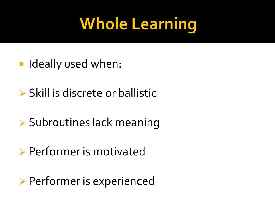Whole Learning Ideally used when: Skill is discrete or ballistic