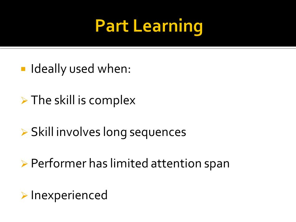 Part Learning Ideally used when: The skill is complex