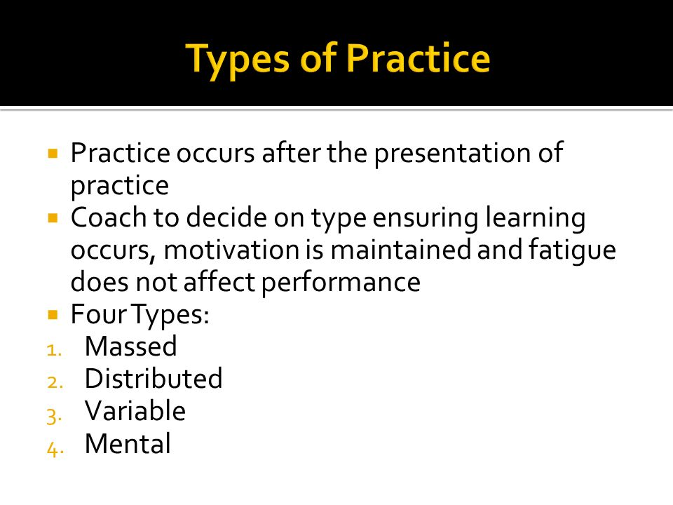 Types of Practice Practice occurs after the presentation of practice