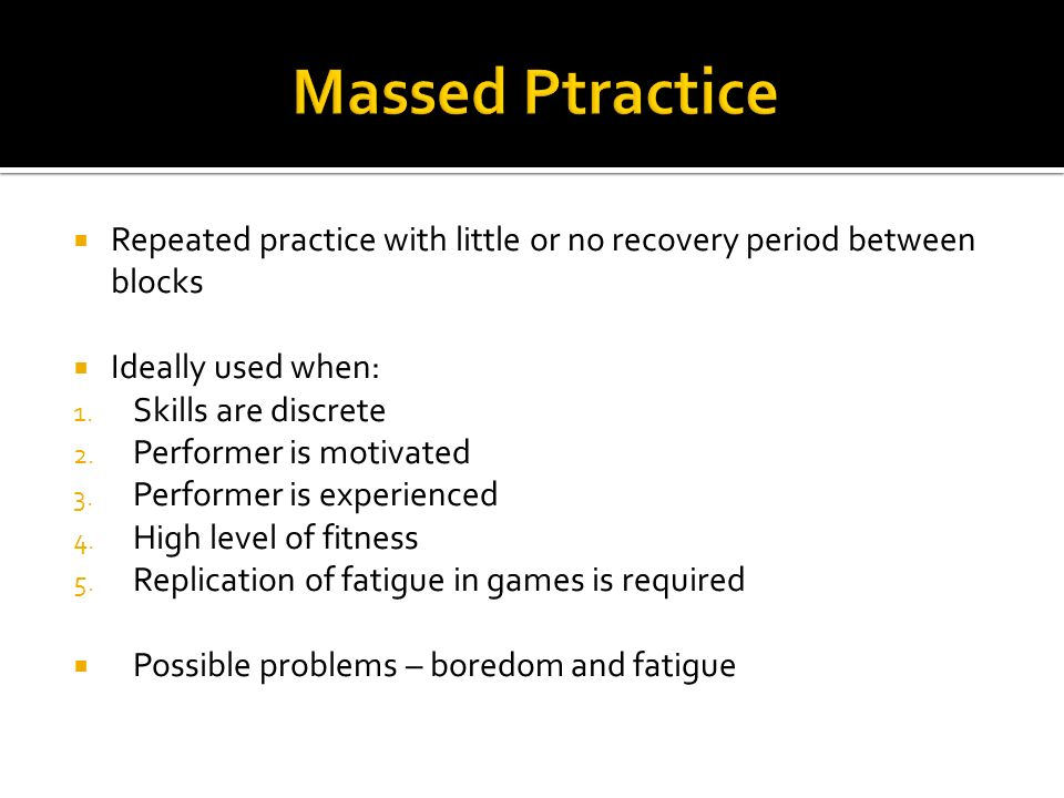 Massed Ptractice Repeated practice with little or no recovery period between blocks. Ideally used when: