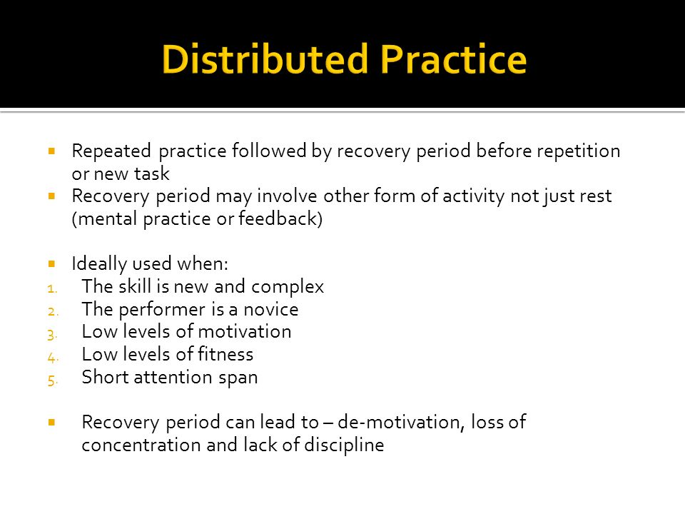 Distributed Practice Repeated practice followed by recovery period before repetition or new task.
