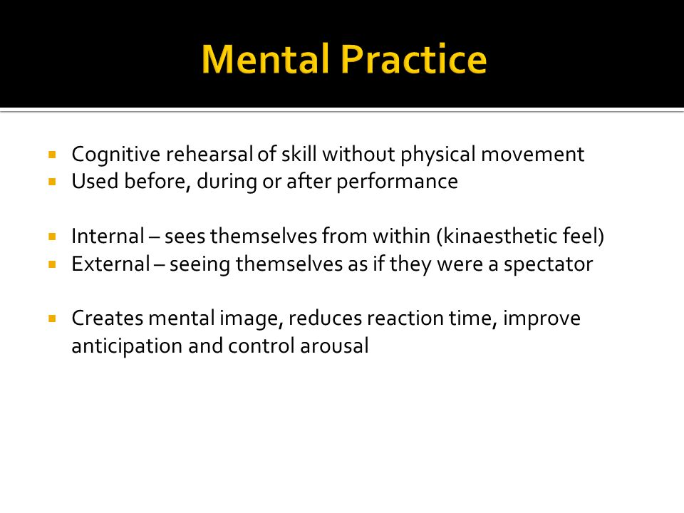 Mental Practice Cognitive rehearsal of skill without physical movement