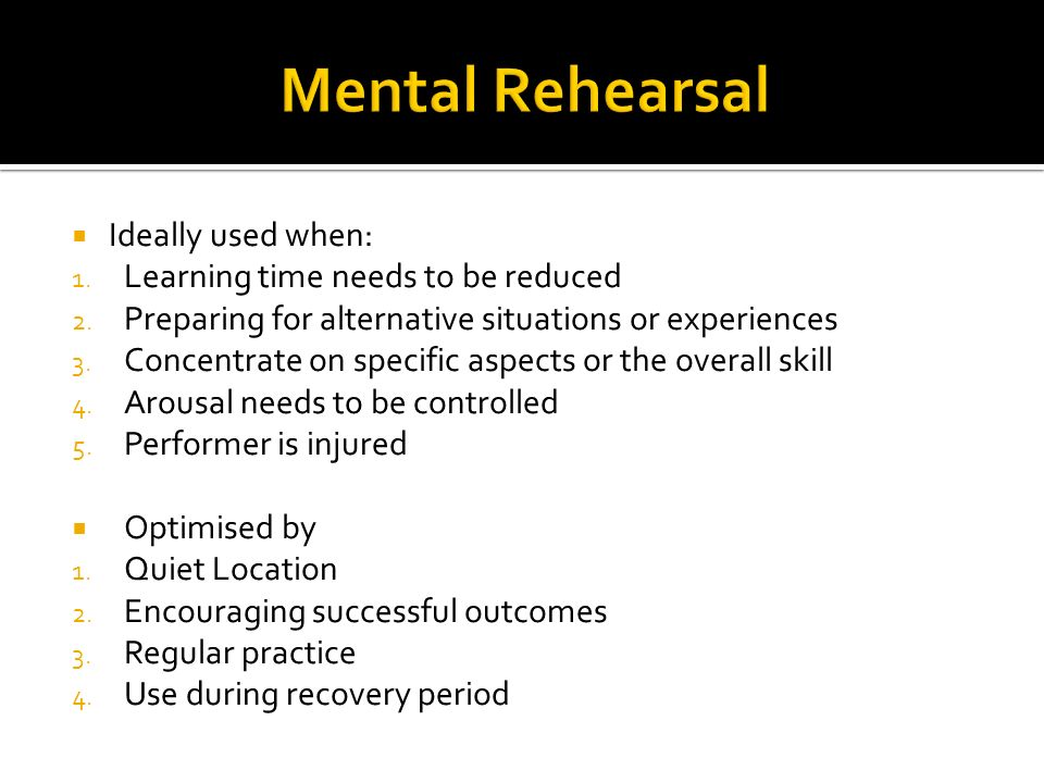 Mental Rehearsal Ideally used when: Learning time needs to be reduced
