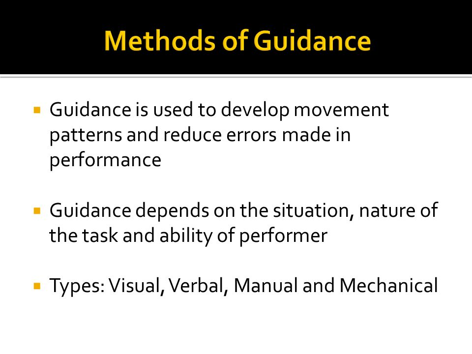 Methods of Guidance Guidance is used to develop movement patterns and reduce errors made in performance.