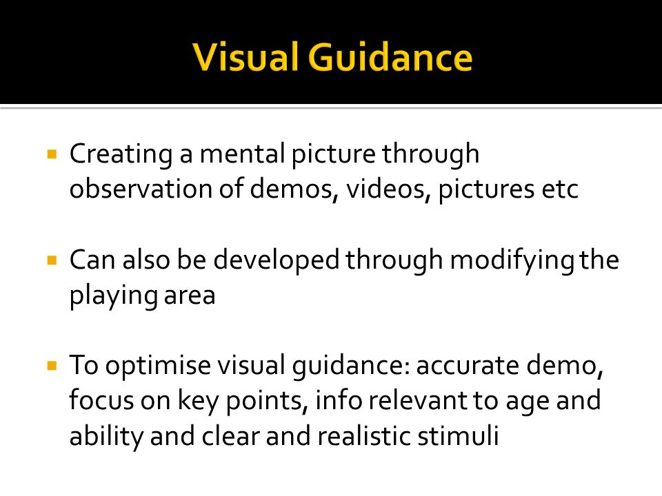 Visual Guidance Creating a mental picture through observation of demos, videos, pictures etc.