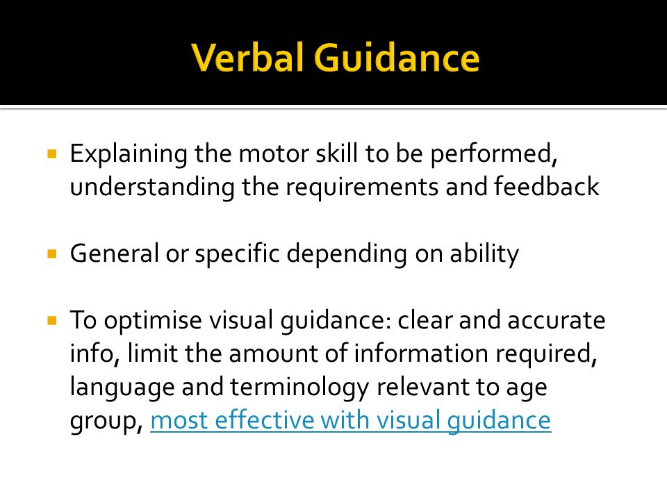 Verbal Guidance Explaining the motor skill to be performed, understanding the requirements and feedback.