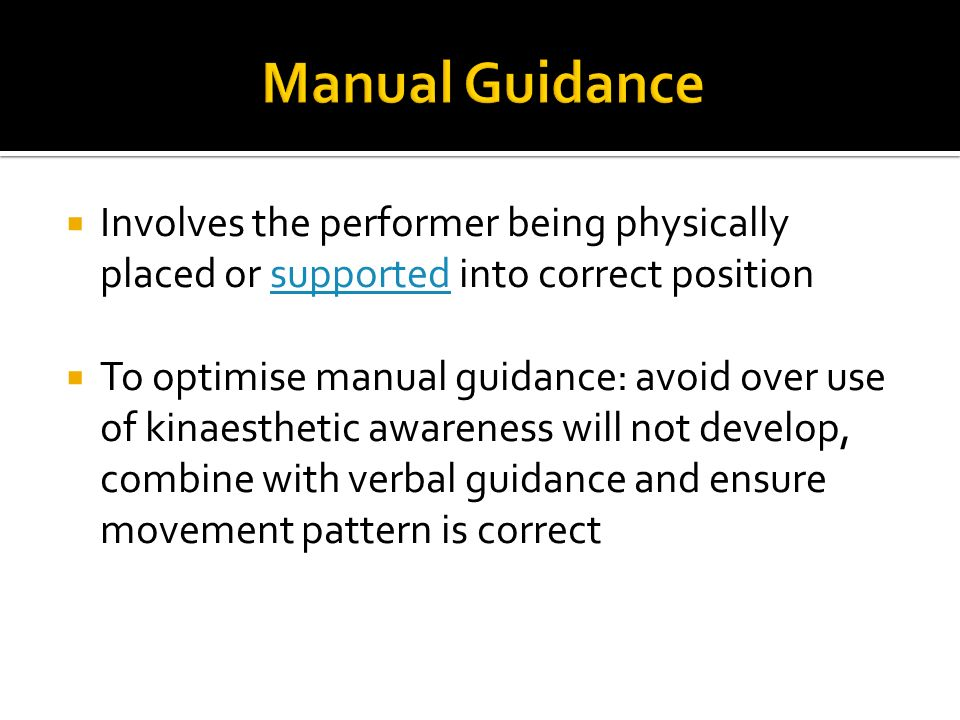 Manual Guidance Involves the performer being physically placed or supported into correct position.