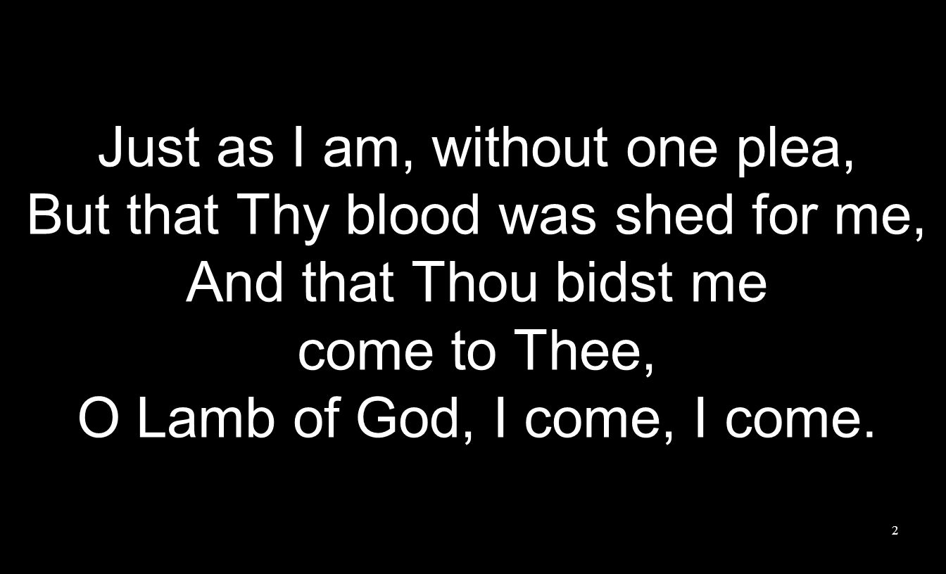 Just as I am, without one plea, But that Thy blood was shed for me,