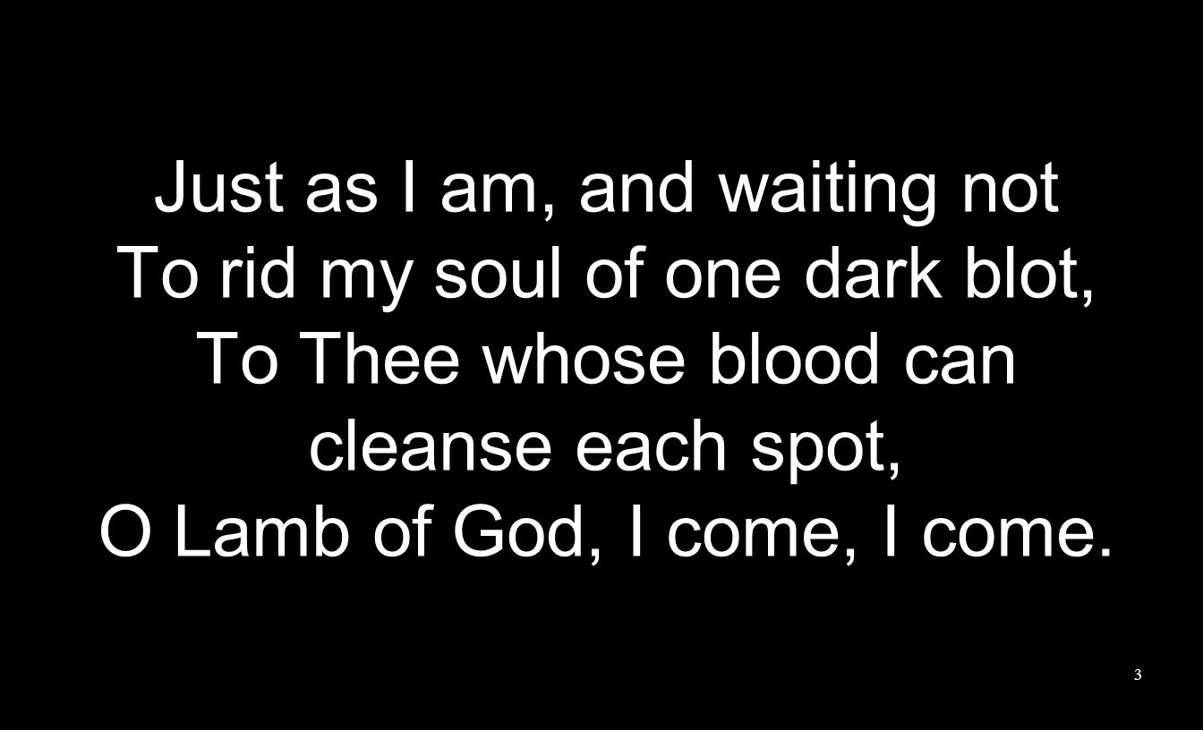 Just as I am, and waiting not To rid my soul of one dark blot,