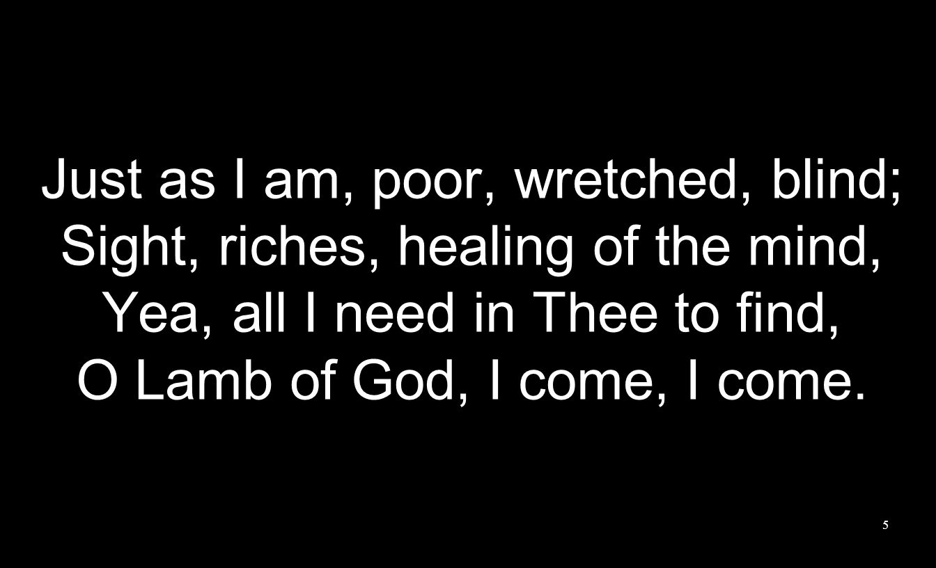 Just as I am, poor, wretched, blind;
