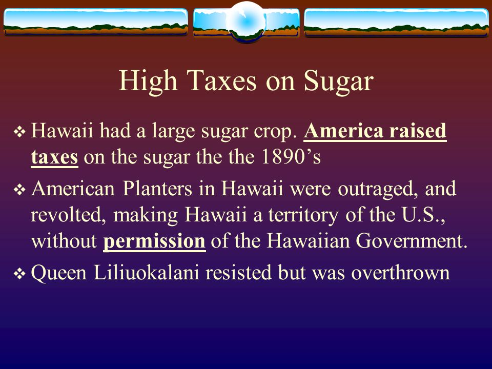 High Taxes on Sugar Hawaii had a large sugar crop. America raised taxes on the sugar the the 1890's.