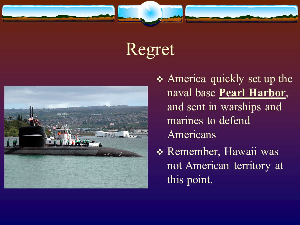 Regret America quickly set up the naval base Pearl Harbor, and sent in warships and marines to defend Americans.
