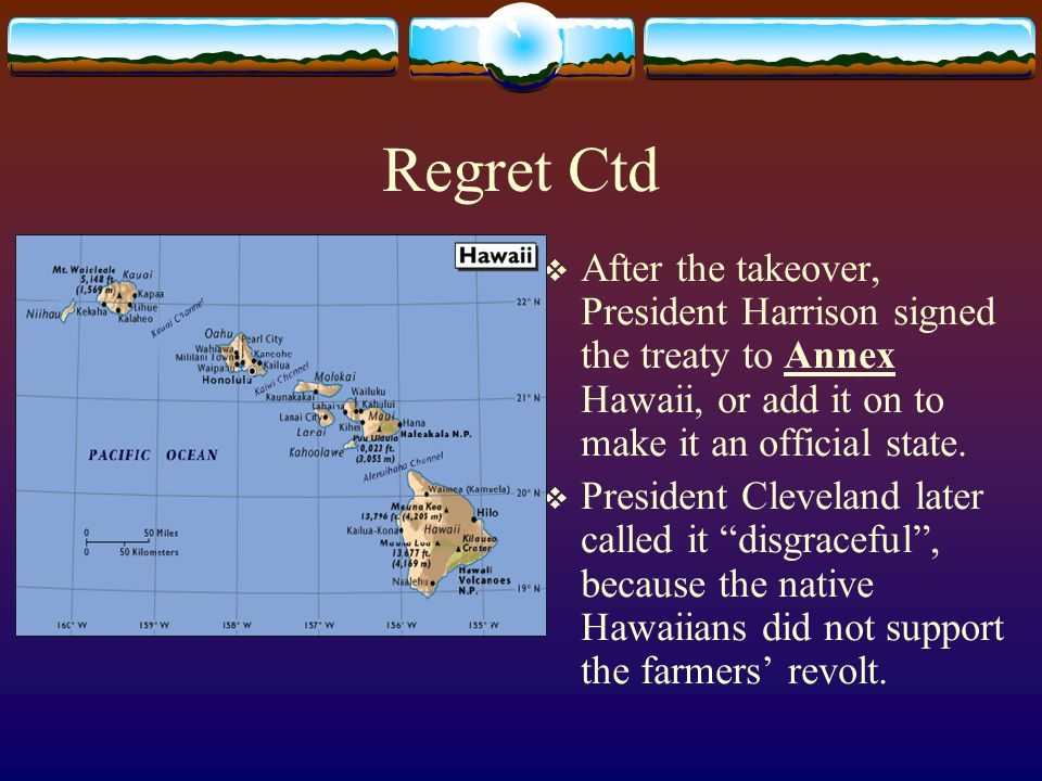 Regret Ctd After the takeover, President Harrison signed the treaty to Annex Hawaii, or add it on to make it an official state.