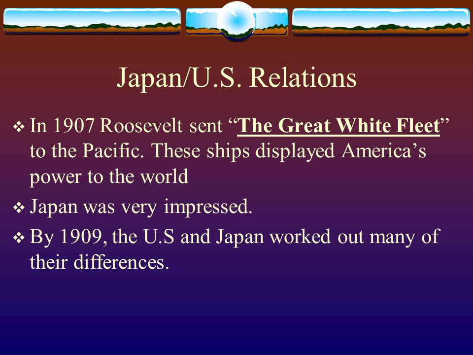 Japan/U.S. Relations In 1907 Roosevelt sent The Great White Fleet to the Pacific. These ships displayed America's power to the world.