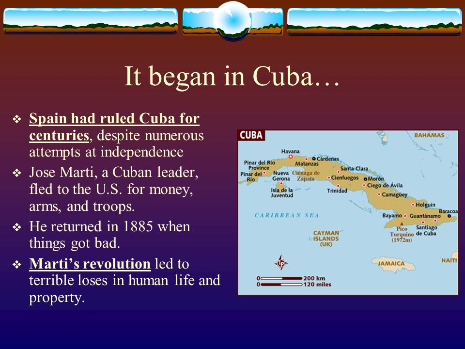It began in Cuba… Spain had ruled Cuba for centuries, despite numerous attempts at independence.