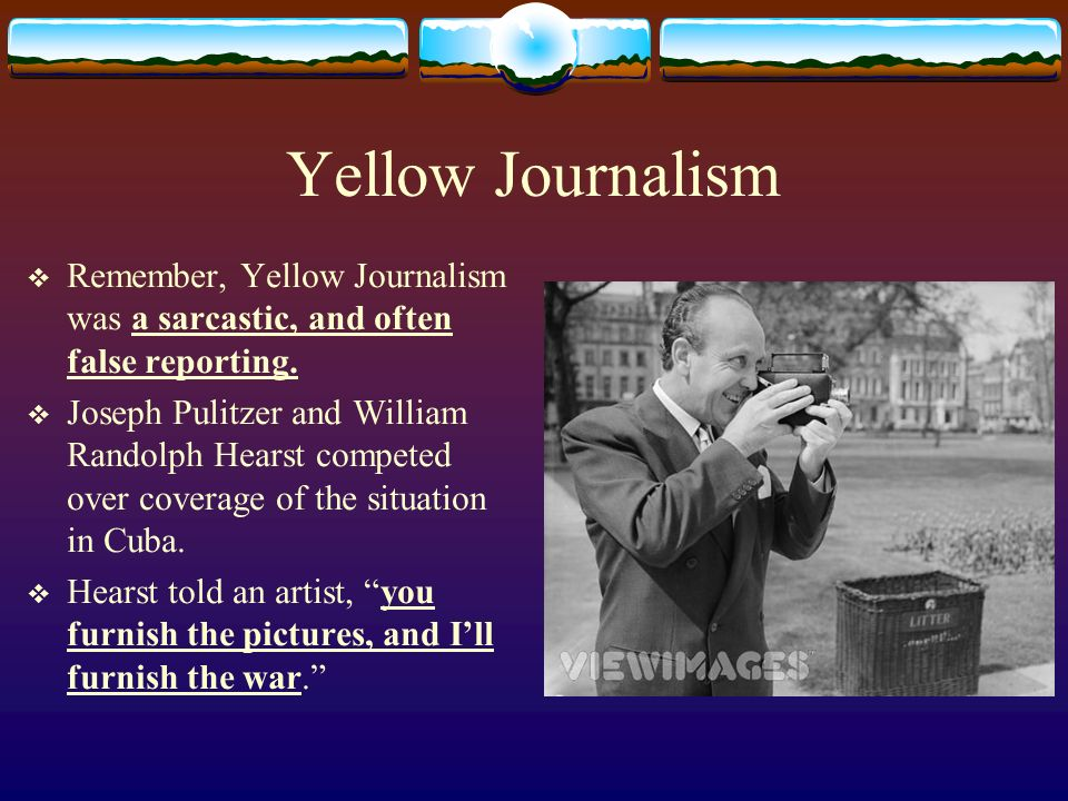 Yellow Journalism Remember, Yellow Journalism was a sarcastic, and often false reporting.