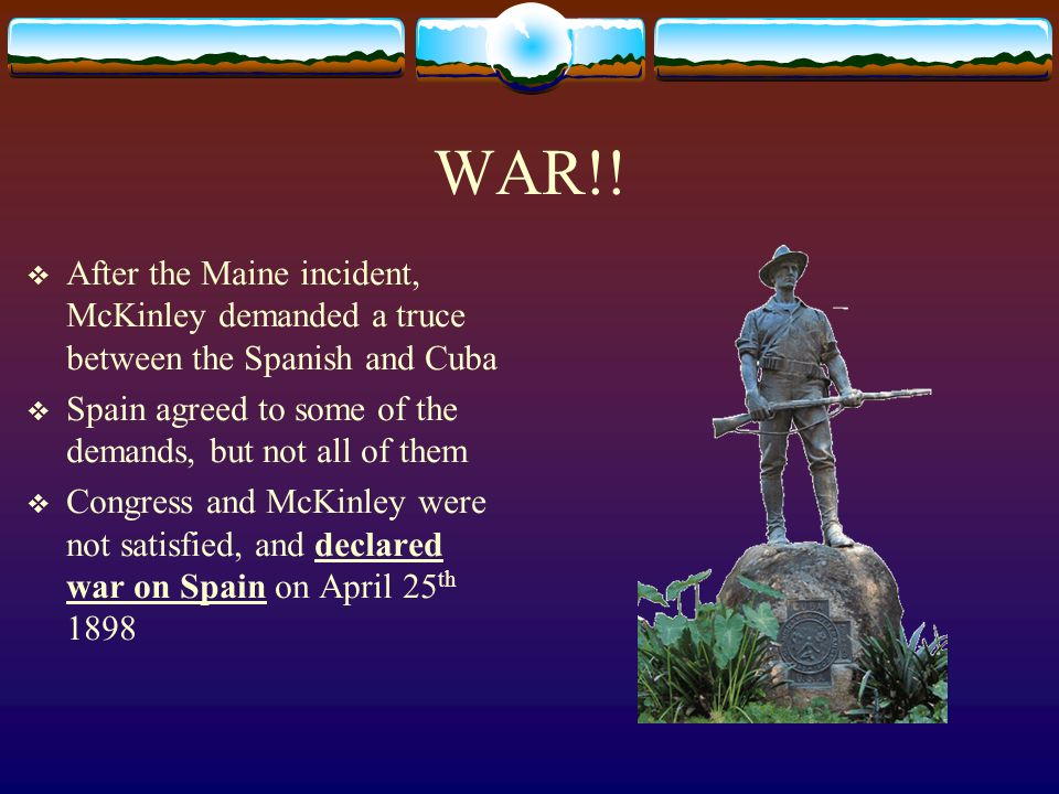 WAR!! After the Maine incident, McKinley demanded a truce between the Spanish and Cuba. Spain agreed to some of the demands, but not all of them.