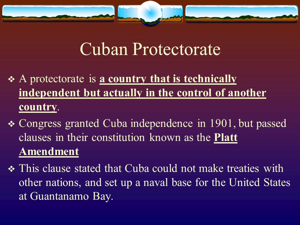 Cuban Protectorate A protectorate is a country that is technically independent but actually in the control of another country.