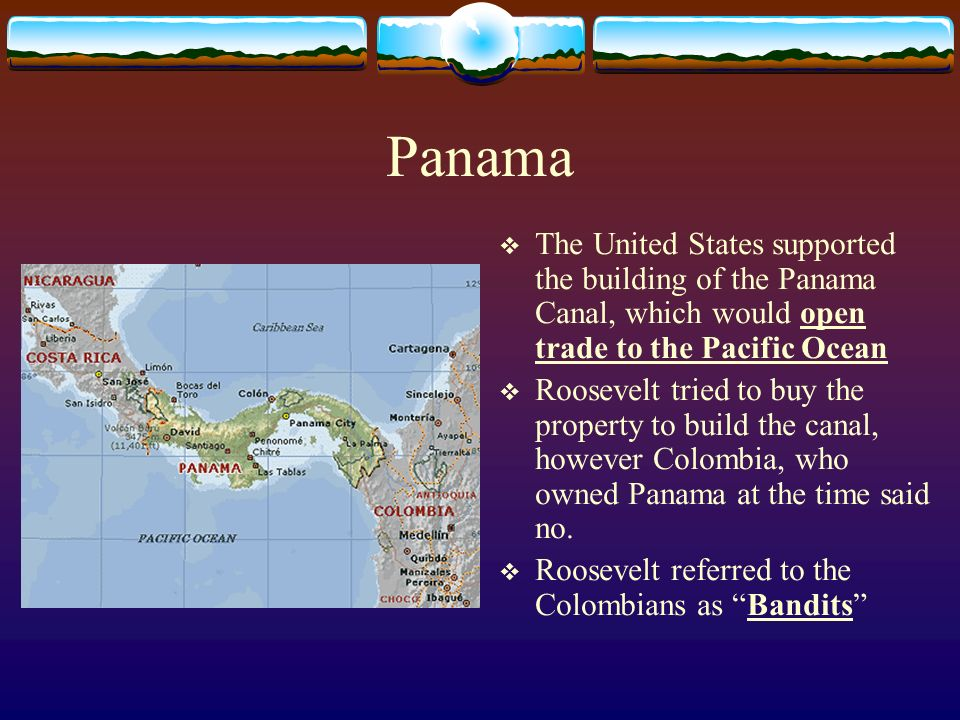Panama The United States supported the building of the Panama Canal, which would open trade to the Pacific Ocean.