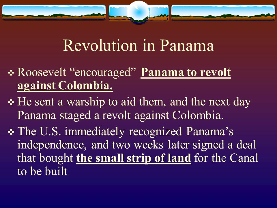 Revolution in Panama Roosevelt encouraged Panama to revolt against Colombia.