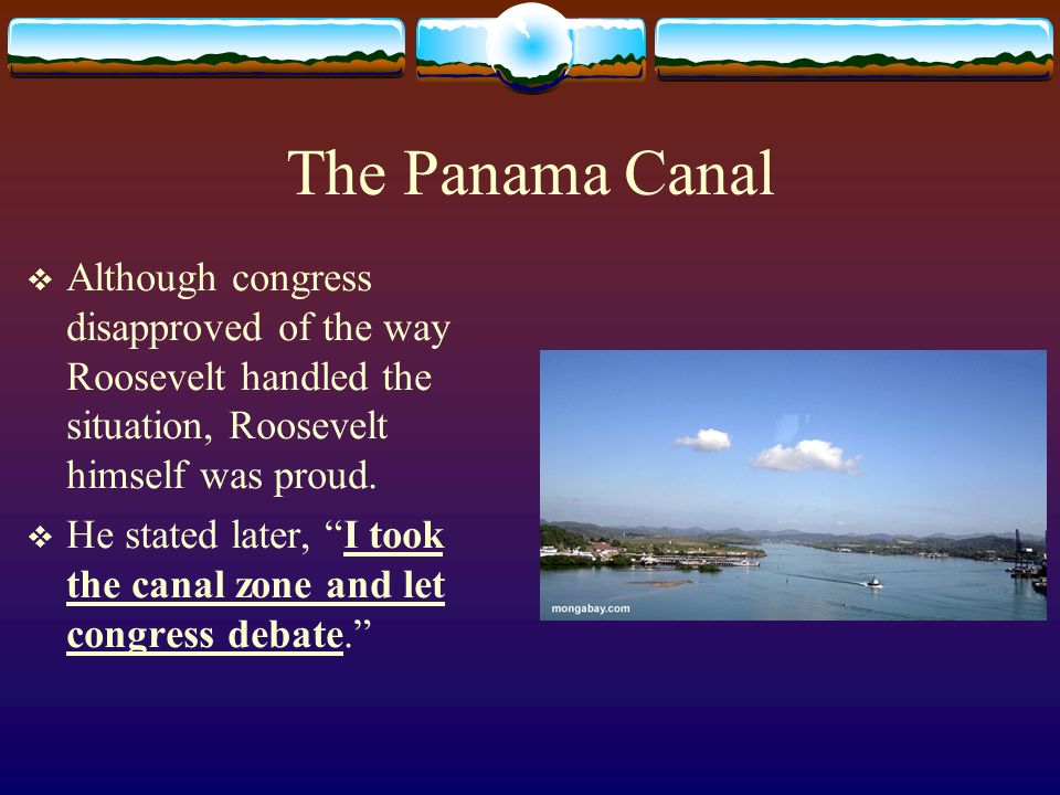 The Panama Canal Although congress disapproved of the way Roosevelt handled the situation, Roosevelt himself was proud.