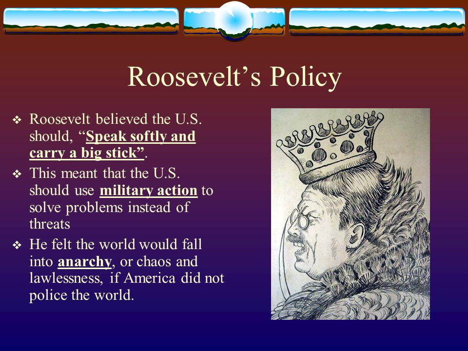Roosevelt's Policy Roosevelt believed the U.S. should, Speak softly and carry a big stick .