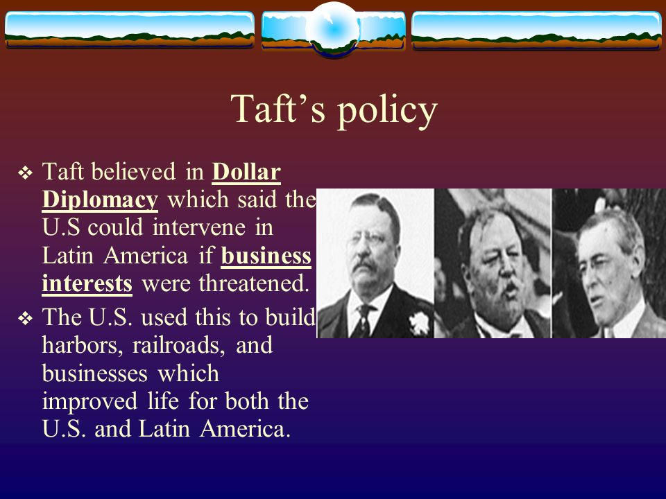 Taft's policy Taft believed in Dollar Diplomacy which said the U.S could intervene in Latin America if business interests were threatened.