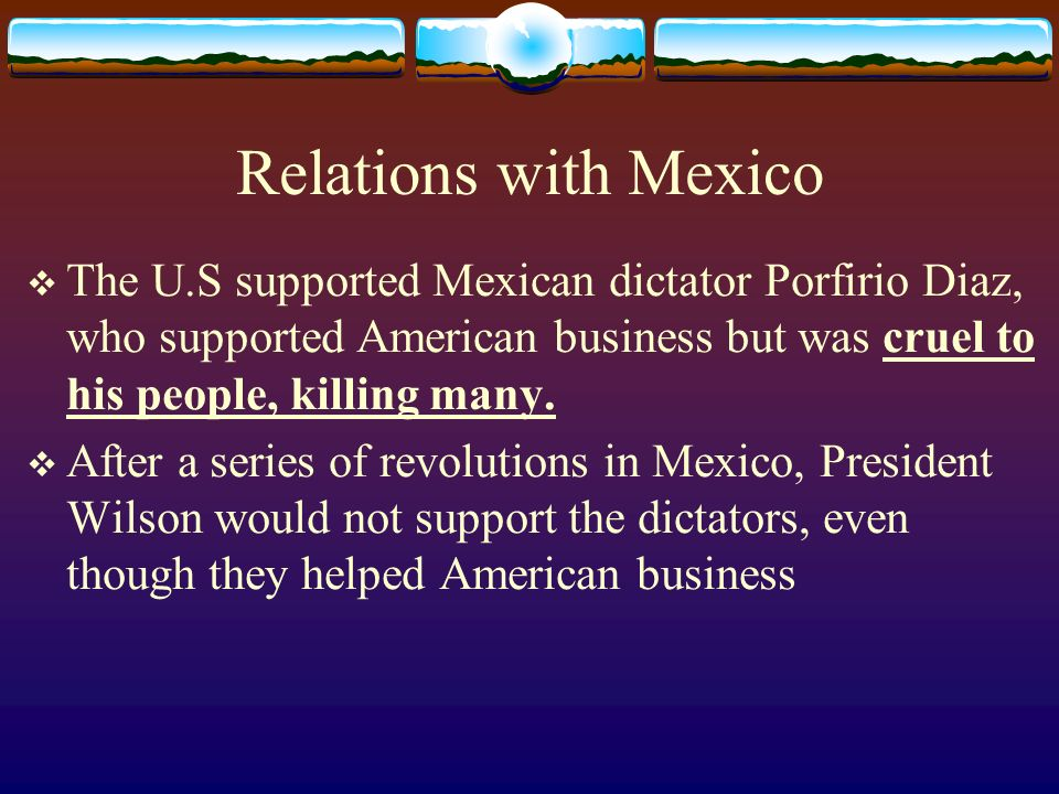 Relations with Mexico The U.S supported Mexican dictator Porfirio Diaz, who supported American business but was cruel to his people, killing many.