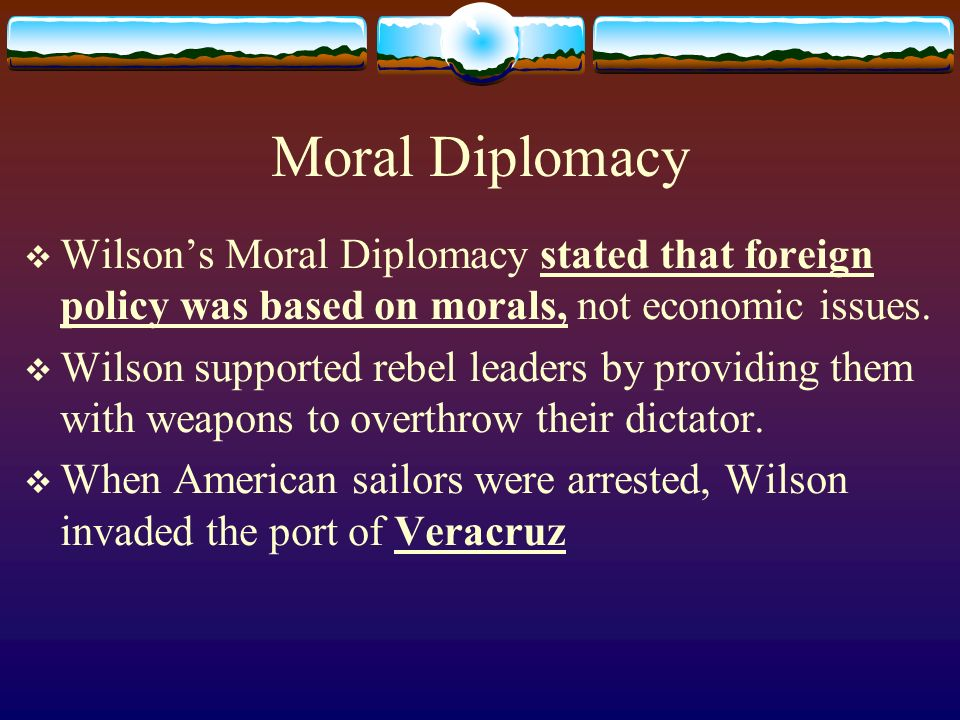 Moral Diplomacy Wilson's Moral Diplomacy stated that foreign policy was based on morals, not economic issues.